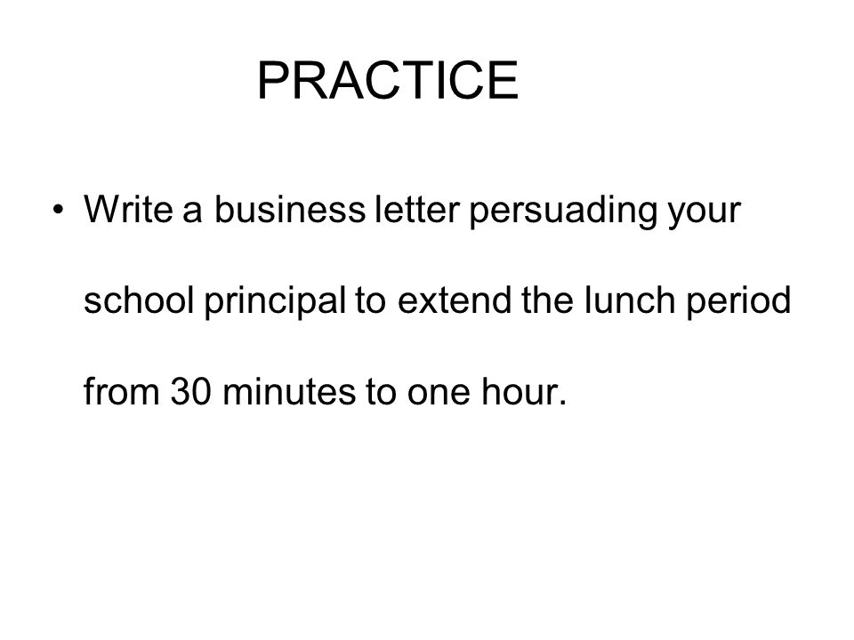 PRACTICE Write a business letter persuading your school principal to extend the lunch period from 30 minutes to one hour.