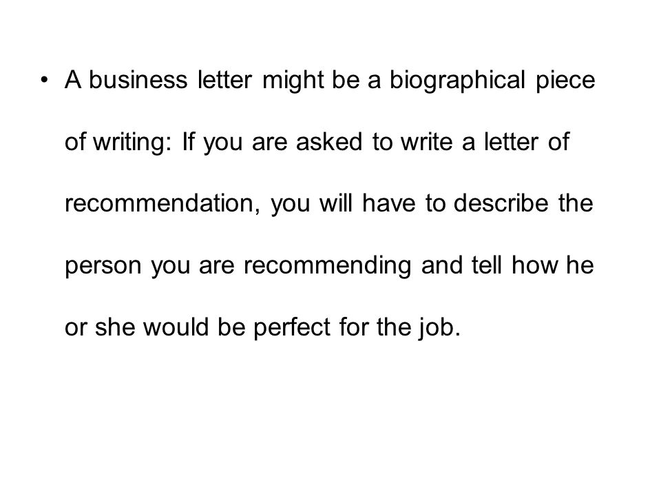 A business letter might be a biographical piece of writing: If you are asked to write a letter of recommendation, you will have to describe the person you are recommending and tell how he or she would be perfect for the job.