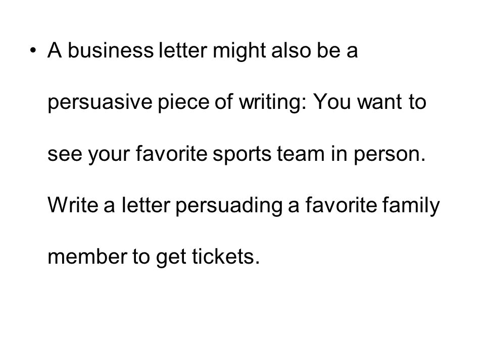 A business letter might also be a persuasive piece of writing: You want to see your favorite sports team in person.