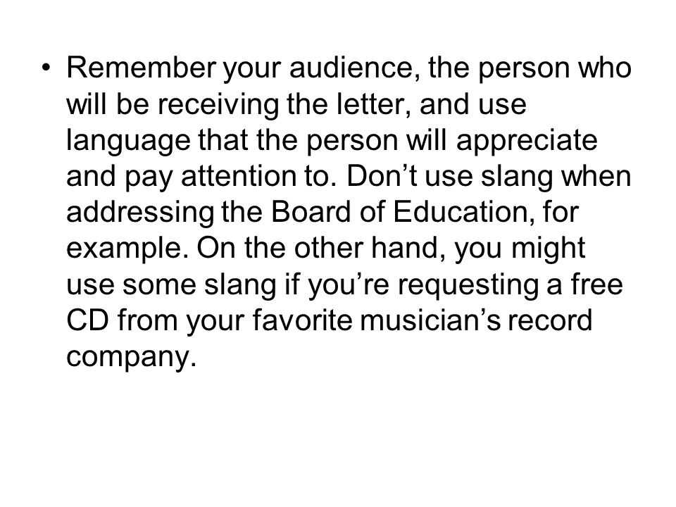 Remember your audience, the person who will be receiving the letter, and use language that the person will appreciate and pay attention to.