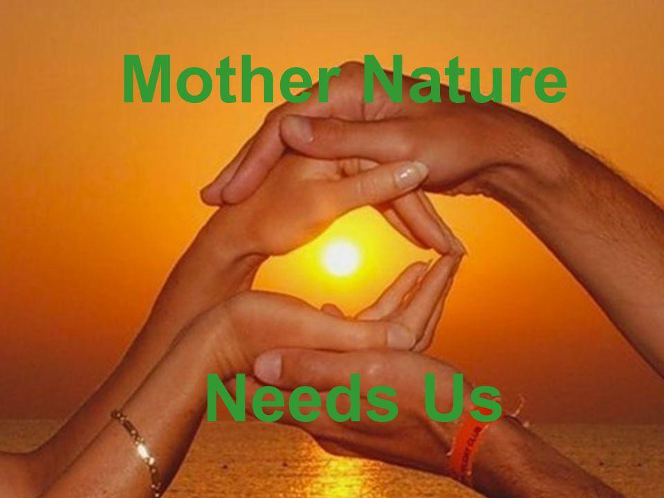 Mother Nature Needs Us Mother Nature Needs Us
