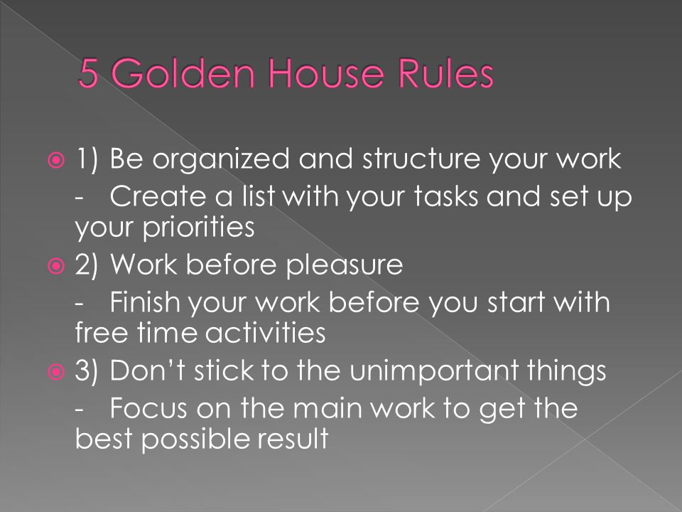 5 Golden House Rules 1) Be organized and structure your work