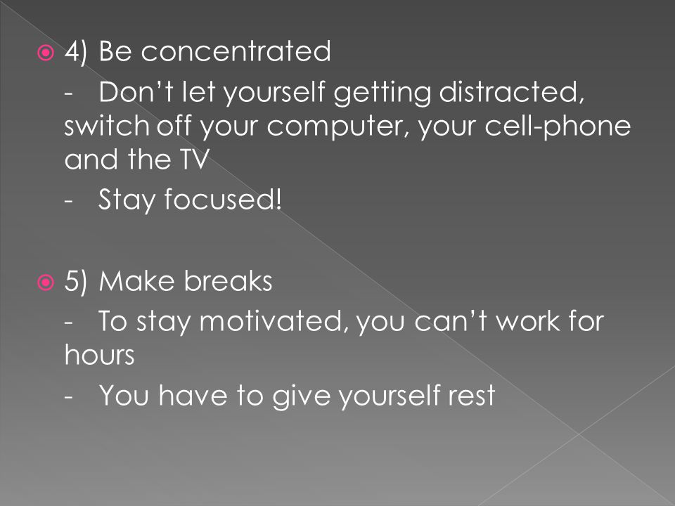 4) Be concentrated - Don't let yourself getting distracted, switch off your computer, your cell-phone and the TV.
