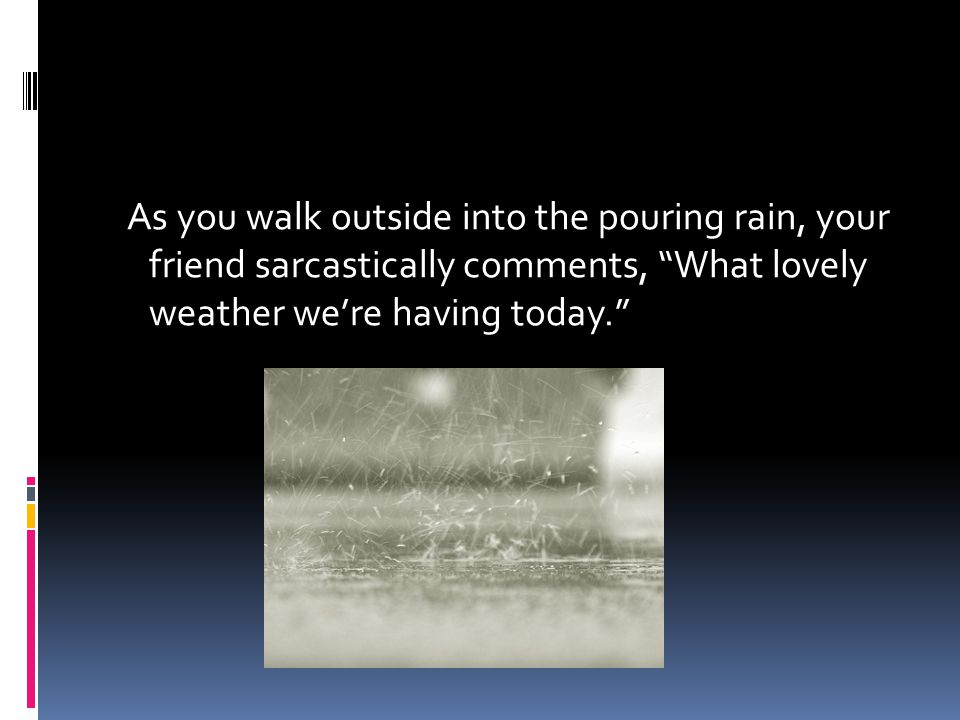As you walk outside into the pouring rain, your friend sarcastically comments, What lovely weather we're having today.