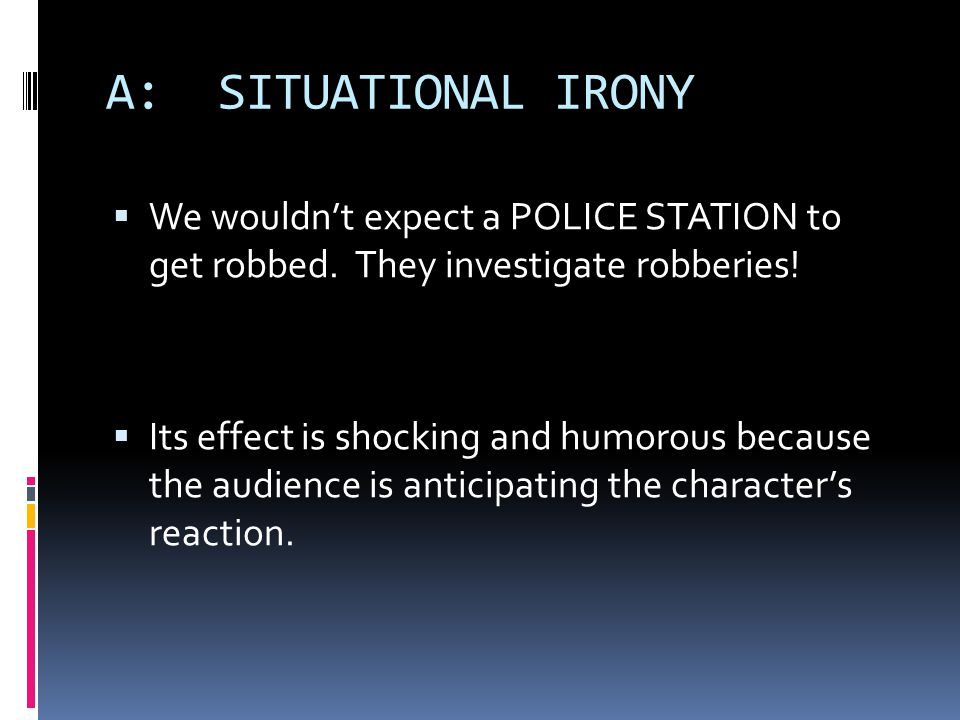 A: SITUATIONAL IRONY We wouldn't expect a POLICE STATION to get robbed. They investigate robberies!