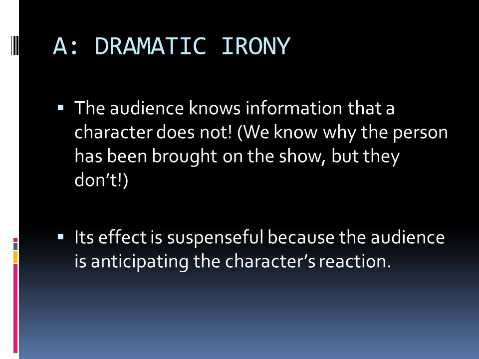 A: DRAMATIC IRONY The audience knows information that a character does not! (We know why the person has been brought on the show, but they don't!)