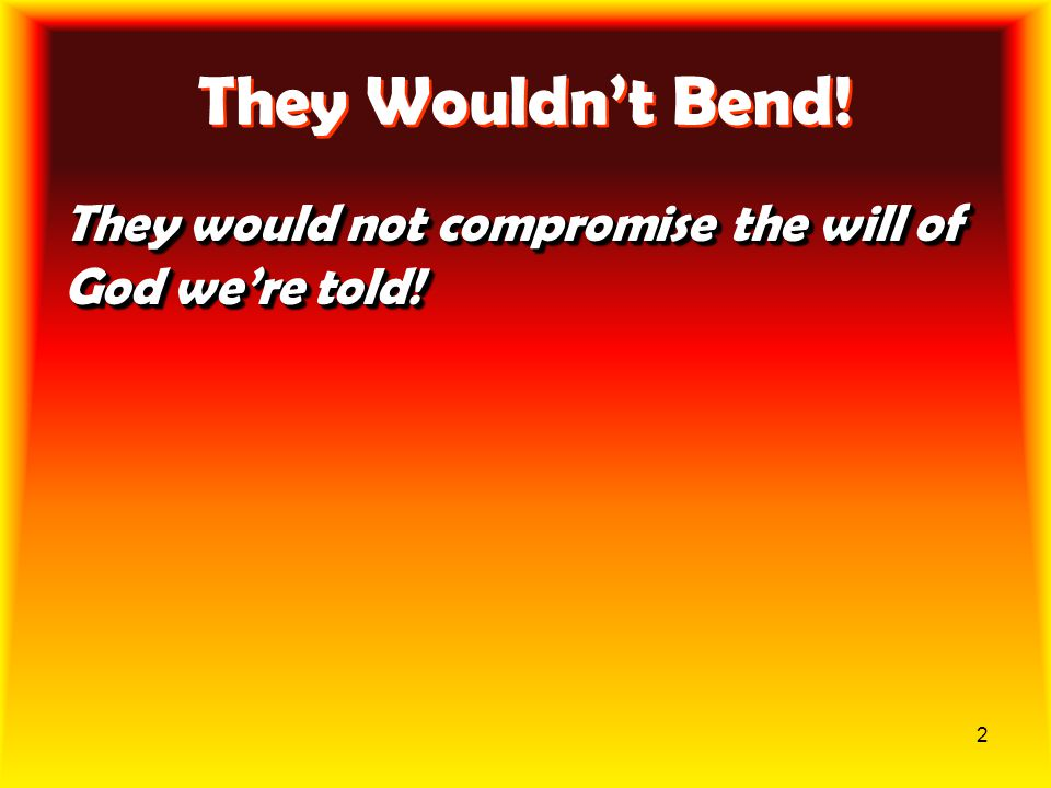 They Wouldn't Bend! They would not compromise the will of God we're told!