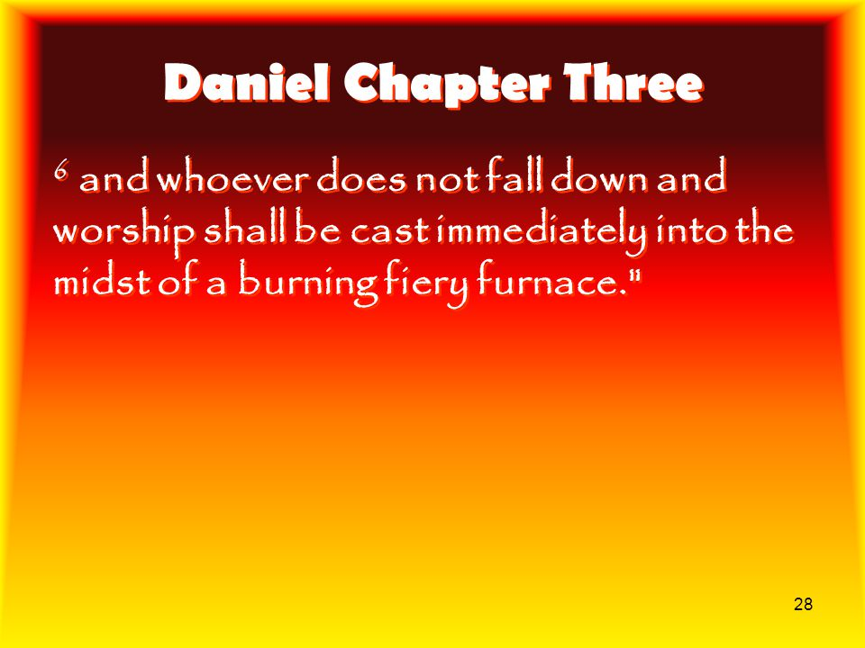 Daniel Chapter Three 6 and whoever does not fall down and worship shall be cast immediately into the midst of a burning fiery furnace.