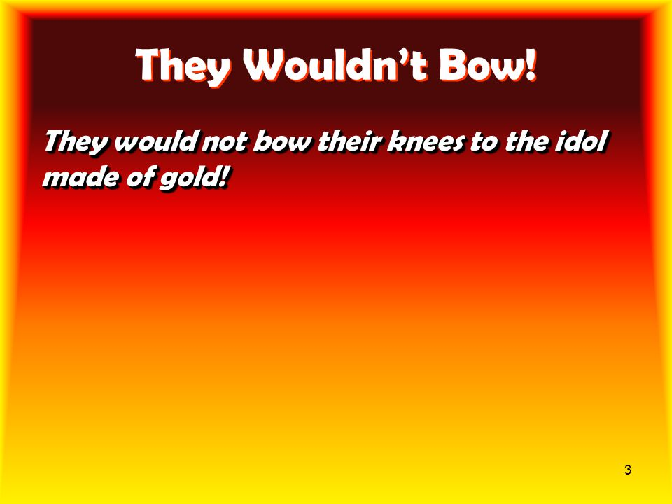 They Wouldn't Bow! They would not bow their knees to the idol made of gold!
