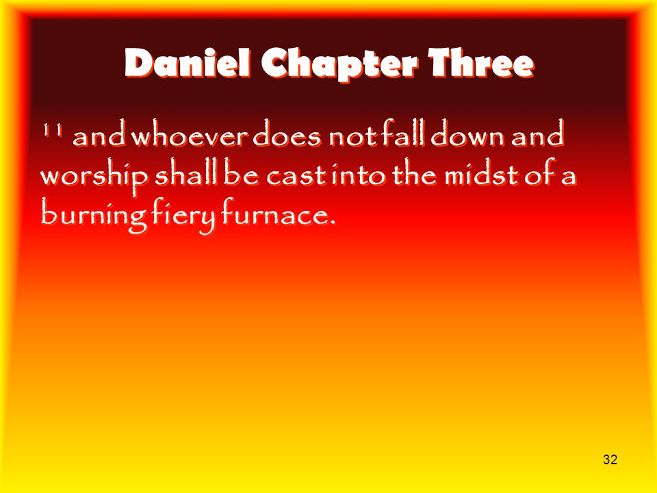 Daniel Chapter Three 11 and whoever does not fall down and worship shall be cast into the midst of a burning fiery furnace.