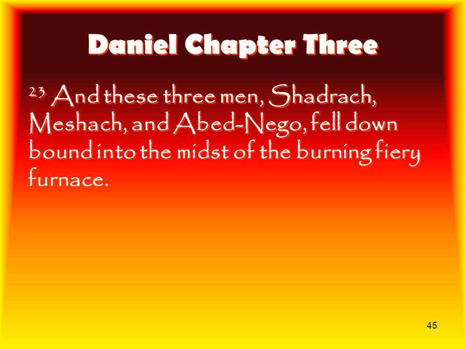 Daniel Chapter Three 23 And these three men, Shadrach, Meshach, and Abed-Nego, fell down bound into the midst of the burning fiery furnace.