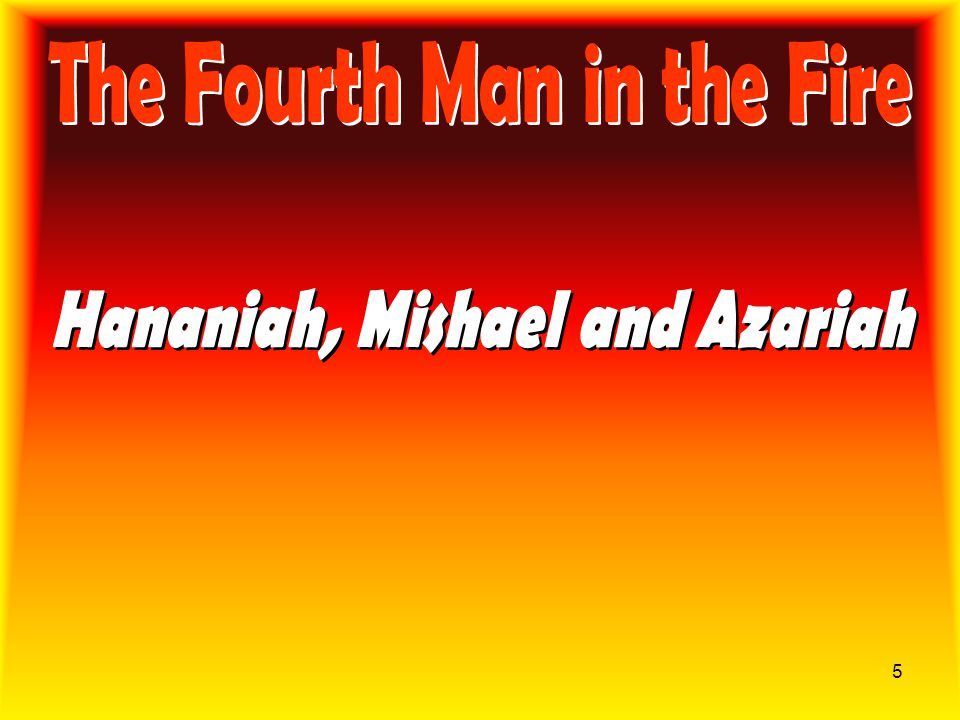The Fourth Man in the Fire Hananiah, Mishael and Azariah