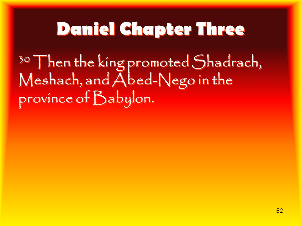Daniel Chapter Three 30 Then the king promoted Shadrach, Meshach, and Abed-Nego in the province of Babylon.