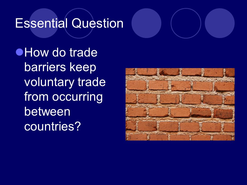 Essential Question How do trade barriers keep voluntary trade from occurring between countries