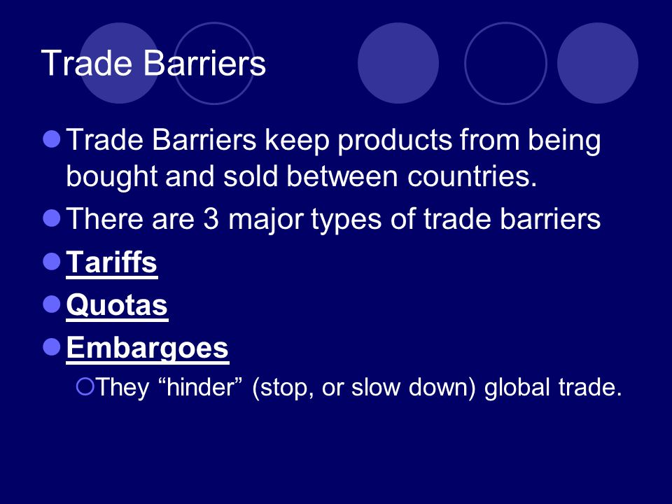 Trade Barriers Trade Barriers keep products from being bought and sold between countries. There are 3 major types of trade barriers.