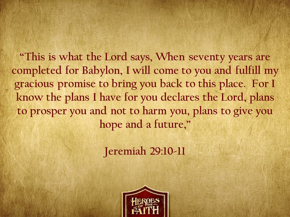 This is what the Lord says, When seventy years are completed for Babylon, I will come to you and fulfill my gracious promise to bring you back to this place. For I know the plans I have for you declares the Lord, plans to prosper you and not to harm you, plans to give you hope and a future,