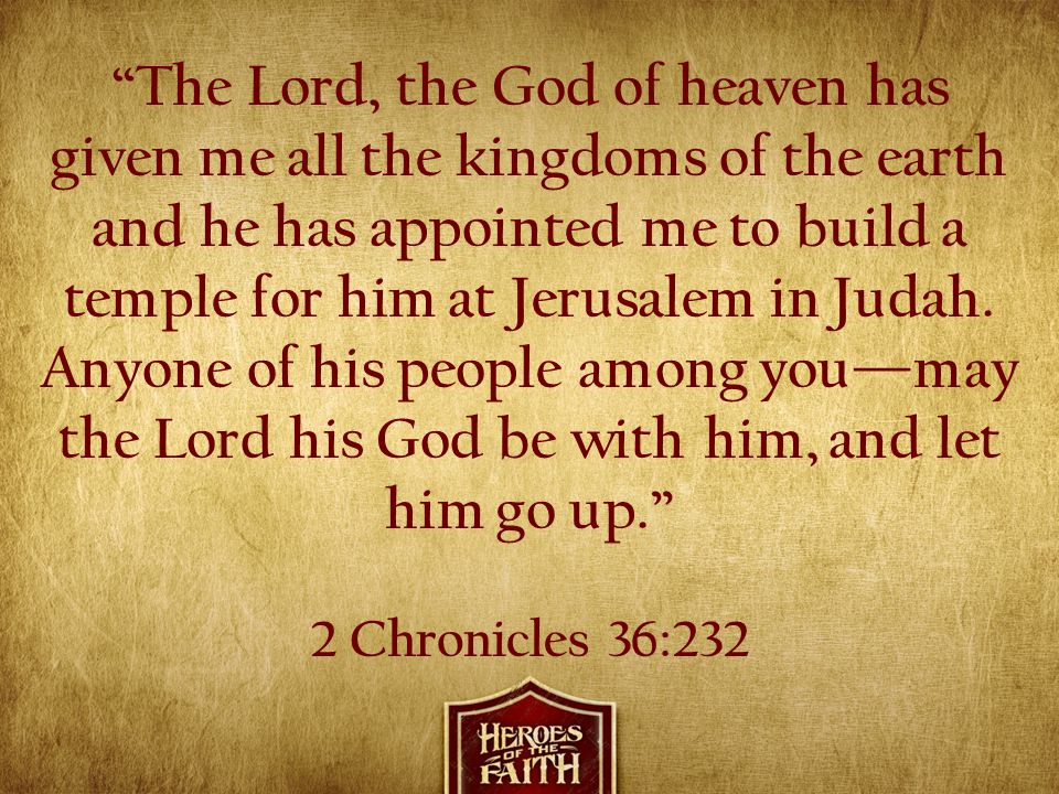 The Lord, the God of heaven has given me all the kingdoms of the earth and he has appointed me to build a temple for him at Jerusalem in Judah. Anyone of his people among you—may the Lord his God be with him, and let him go up.