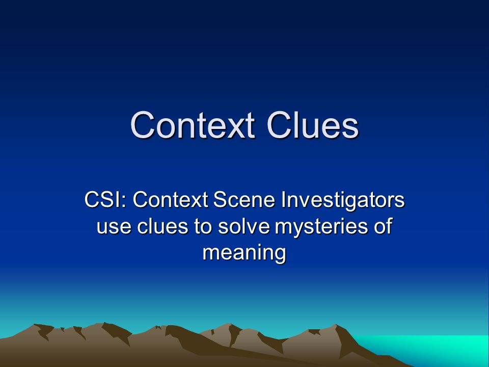 Context Clues CSI: Context Scene Investigators use clues to solve mysteries of meaning