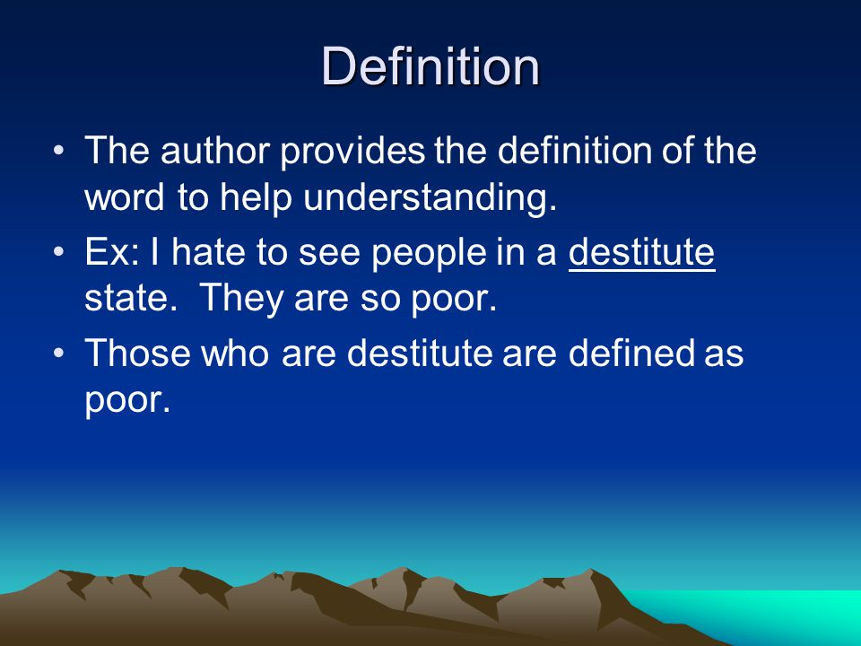 Definition The author provides the definition of the word to help understanding. Ex: I hate to see people in a destitute state. They are so poor.