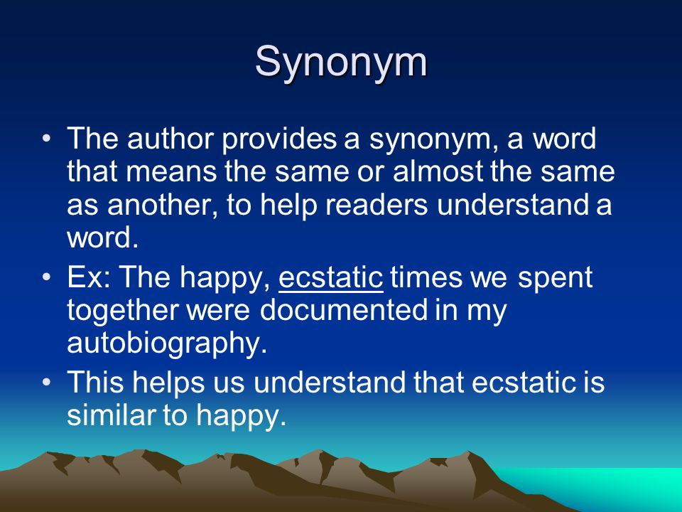 Synonym The author provides a synonym, a word that means the same or almost the same as another, to help readers understand a word.