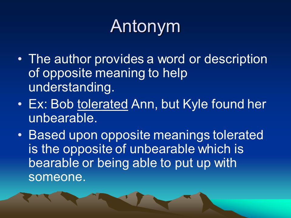 Antonym The author provides a word or description of opposite meaning to help understanding. Ex: Bob tolerated Ann, but Kyle found her unbearable.