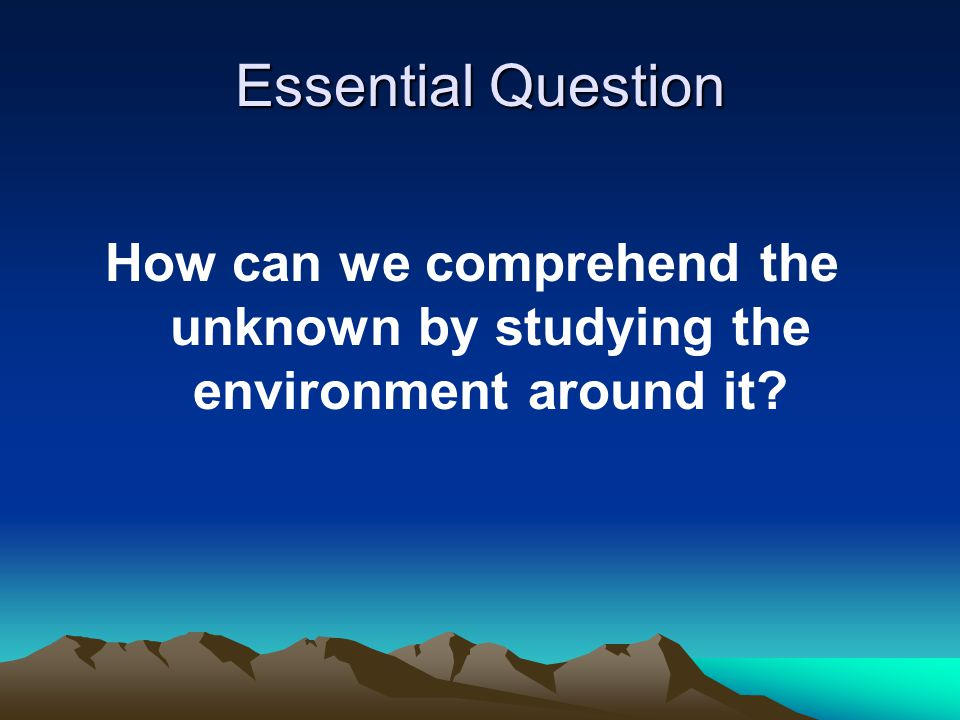 Essential Question How can we comprehend the unknown by studying the environment around it