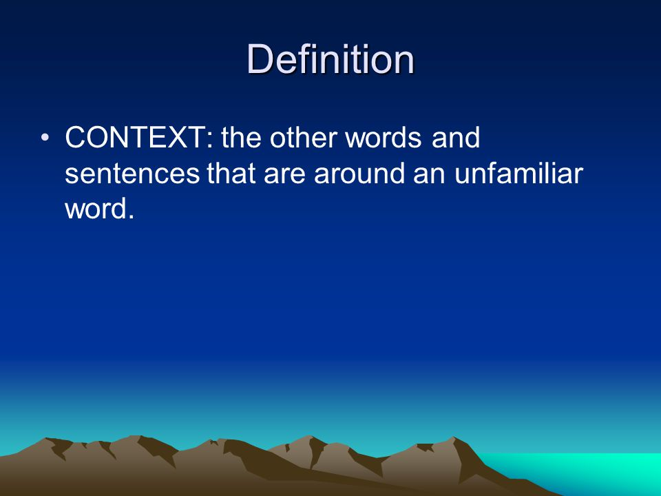 Definition CONTEXT: the other words and sentences that are around an unfamiliar word.