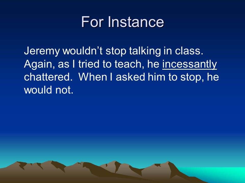 For Instance Jeremy wouldn't stop talking in class.