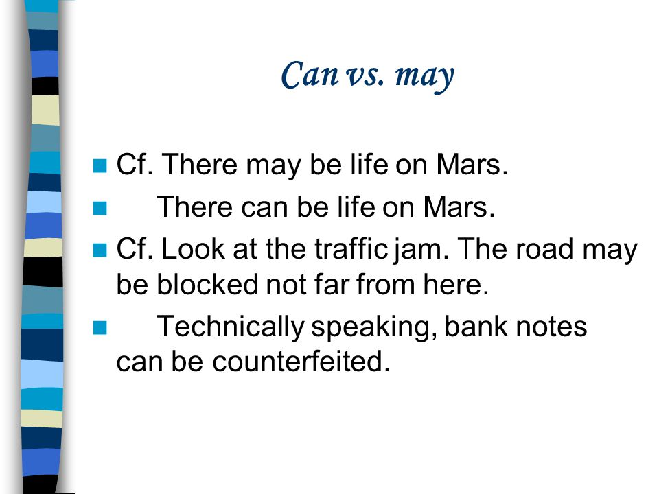 Can vs. may Cf. There may be life on Mars. There can be life on Mars.