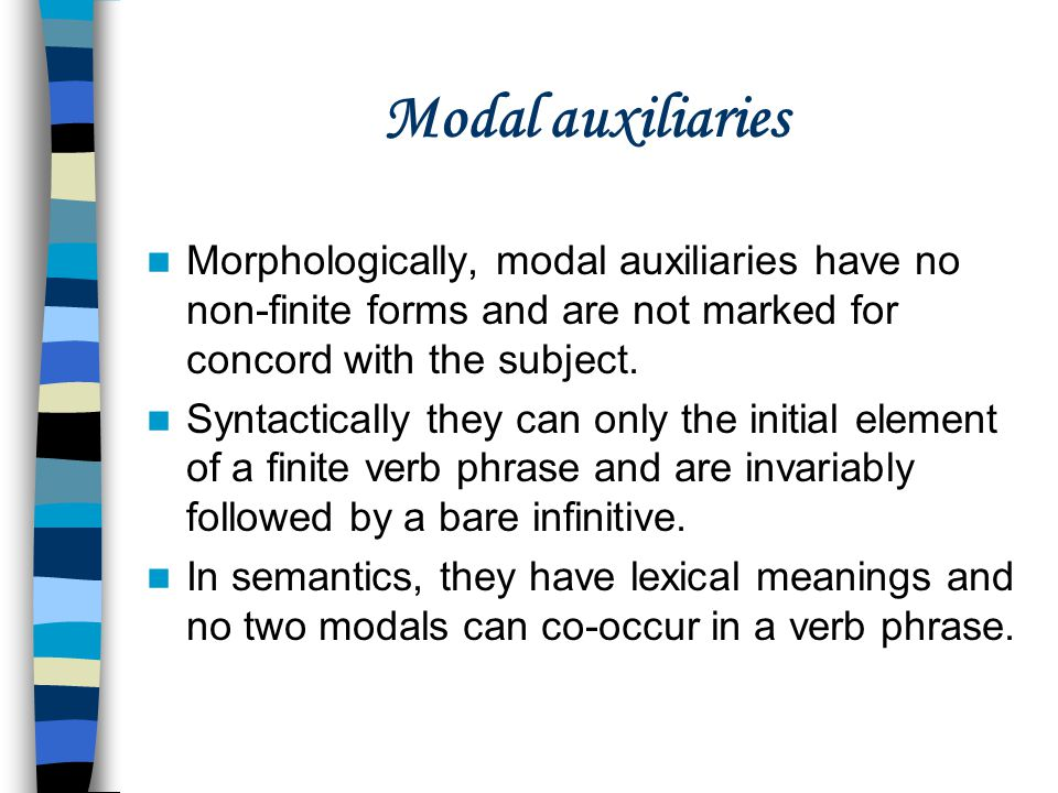Modal auxiliaries Morphologically, modal auxiliaries have no non-finite forms and are not marked for concord with the subject.