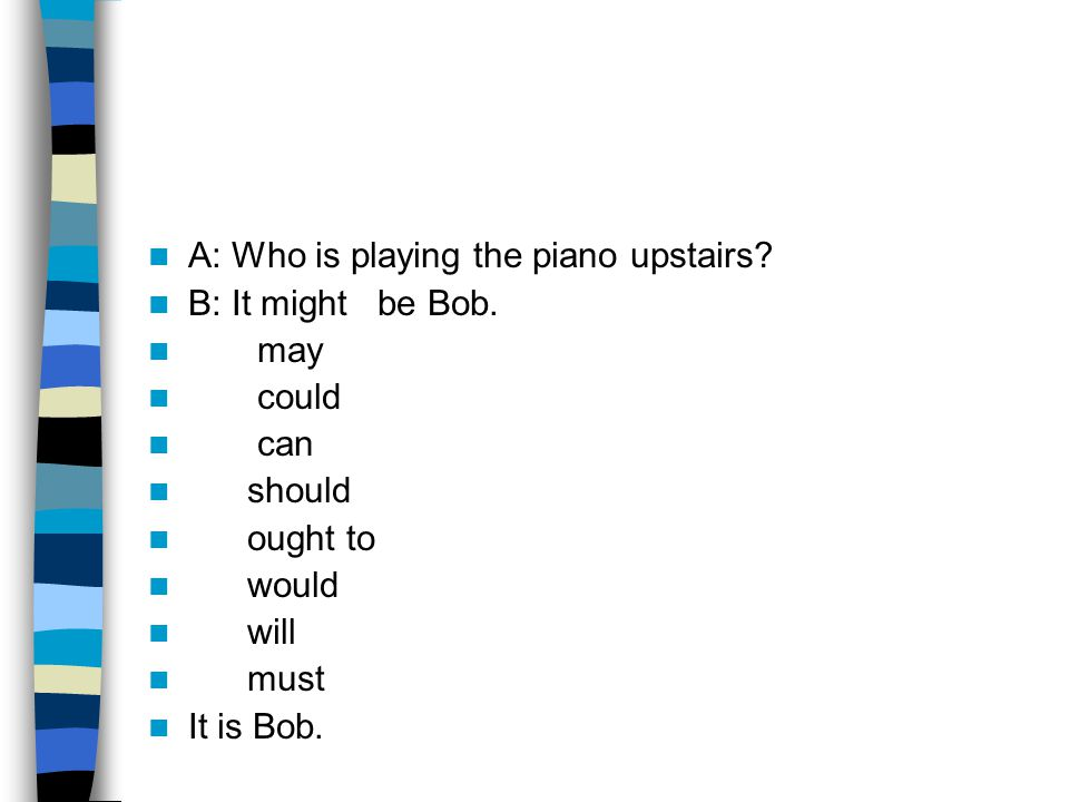 A: Who is playing the piano upstairs