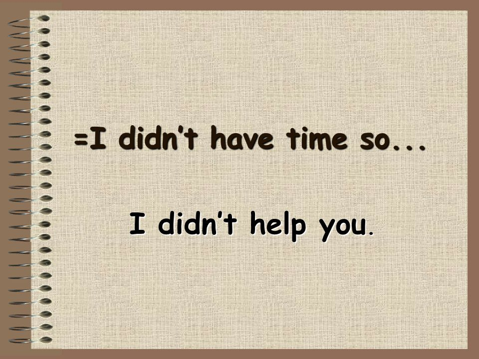 =I didn't have time so... I didn't help you.