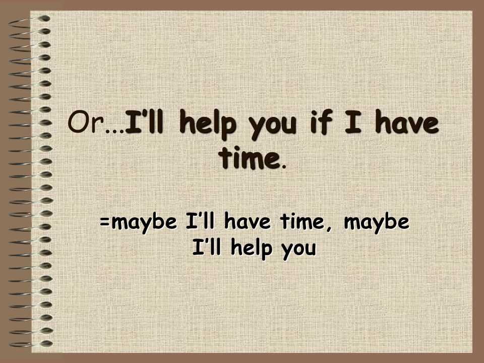 Or...I'll help you if I have time.