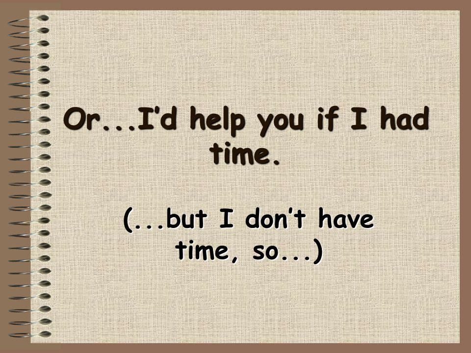 Or...I'd help you if I had time.