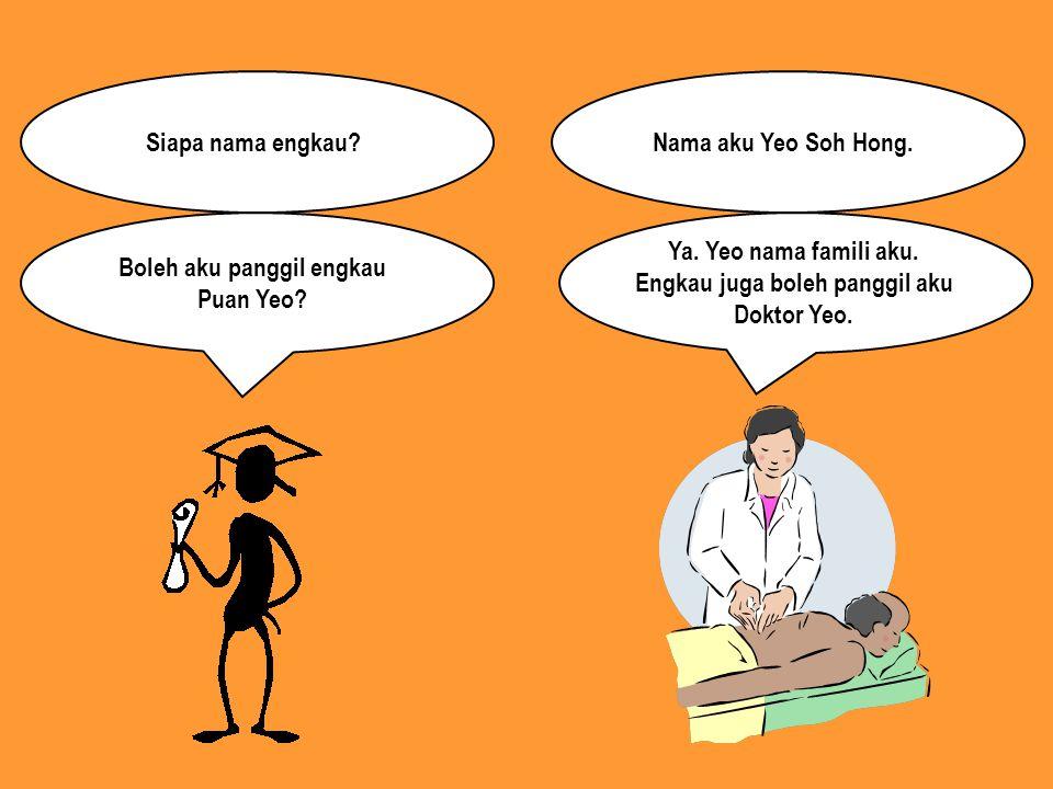Ya. Yeo nama famili aku. Engkau juga boleh panggil aku Doktor Yeo.