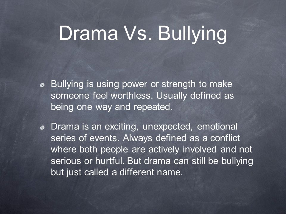 Drama Vs. Bullying Bullying is using power or strength to make someone feel worthless. Usually defined as being one way and repeated.