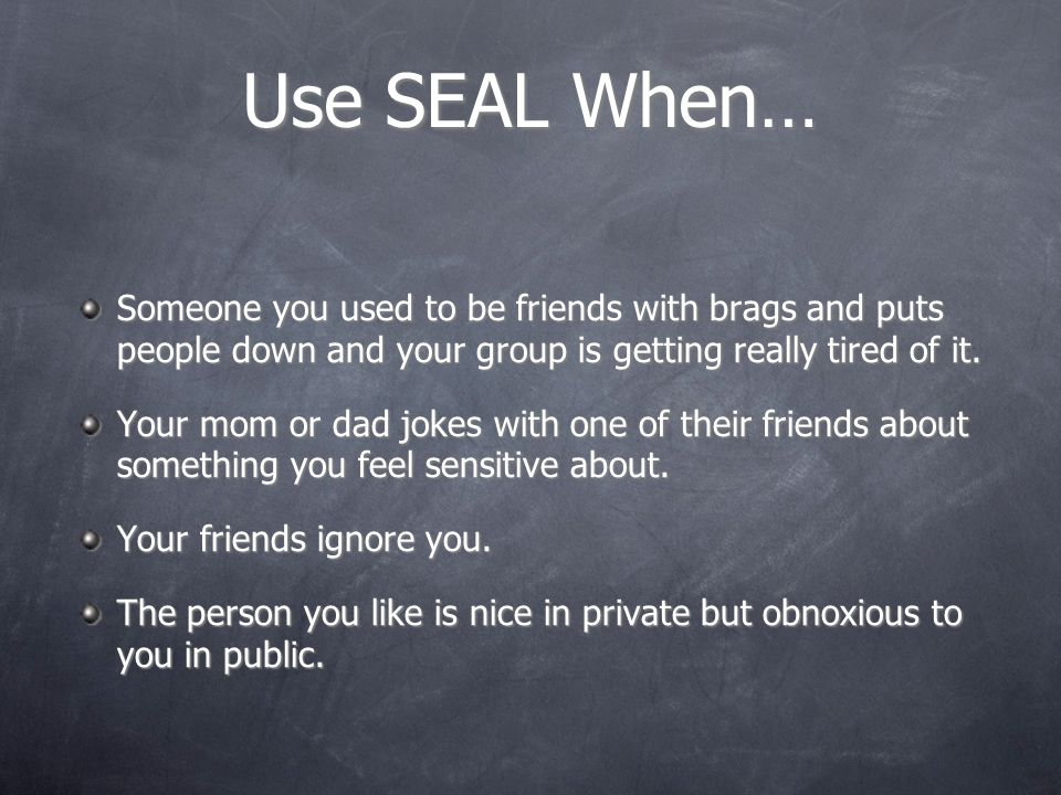 Use SEAL When… Someone you used to be friends with brags and puts people down and your group is getting really tired of it.