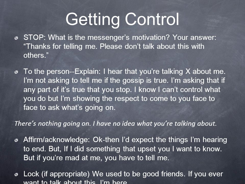 Getting Control STOP: What is the messenger's motivation Your answer: Thanks for telling me. Please don't talk about this with others.