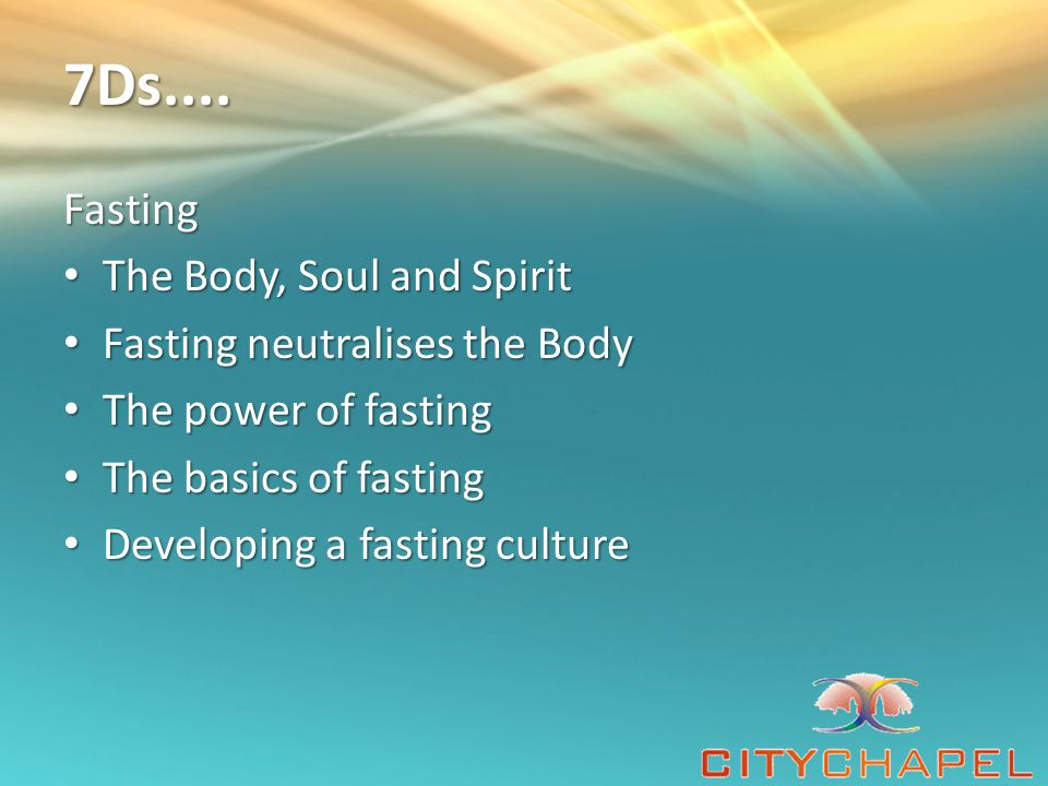 7Ds.... Fasting The Body, Soul and Spirit Fasting neutralises the Body