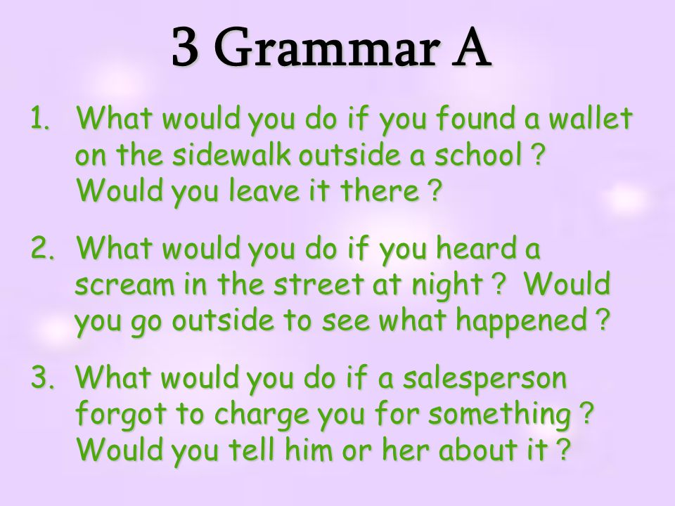 3 Grammar A What would you do if you found a wallet on the sidewalk outside a school? Would you leave it there?