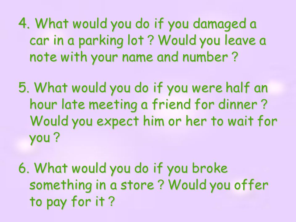 4. What would you do if you damaged a car in a parking lot?Would you leave a note with your name and number?