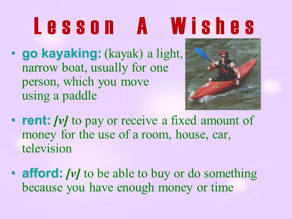 Lesson A Wishes go kayaking: (kayak) a light, narrow boat, usually for one person, which you move using a paddle.