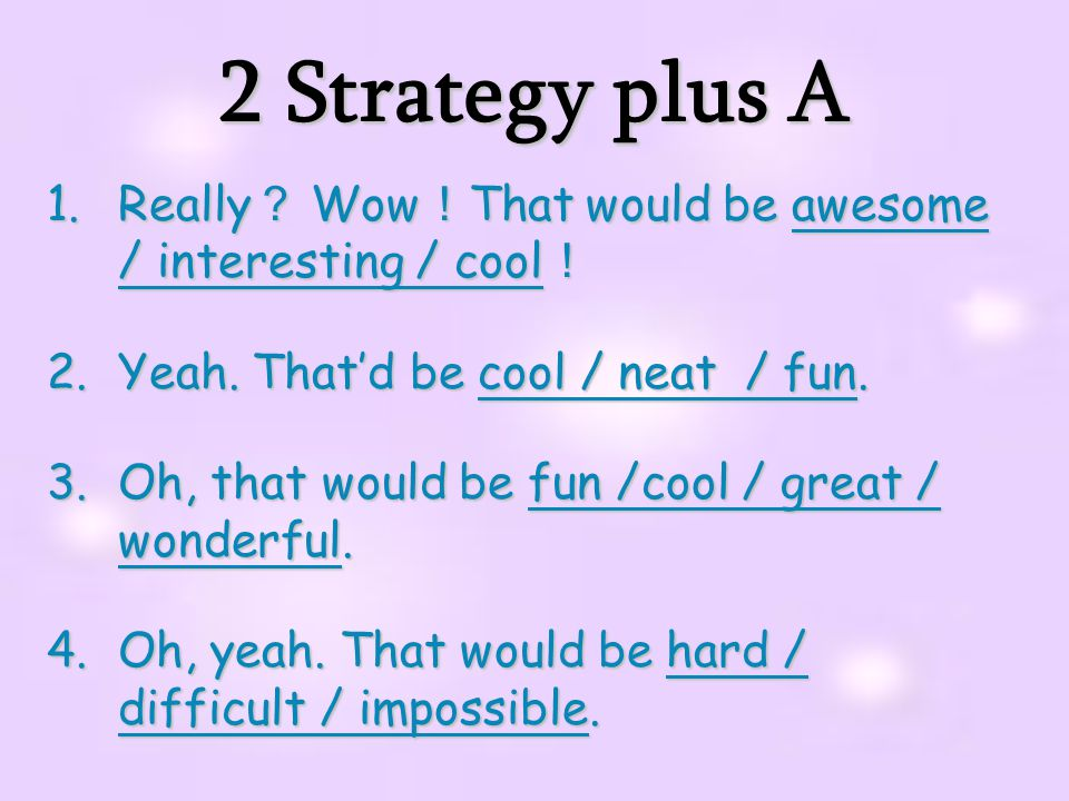 2 Strategy plus A Really? Wow!That would be awesome / interesting / cool! Yeah. That'd be cool / neat / fun.