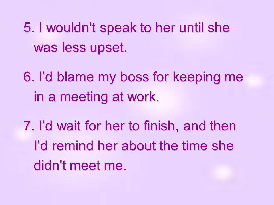 5. I wouldn t speak to her until she was less upset.