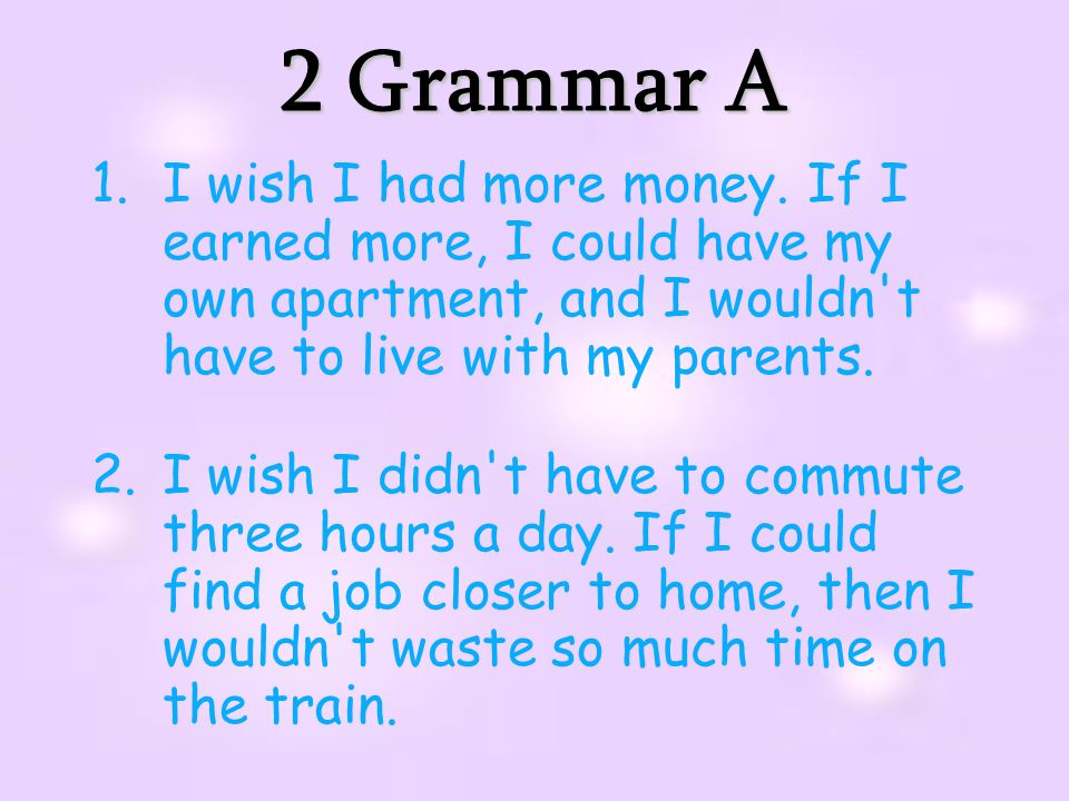 2 Grammar A I wish I had more money. If I earned more, I could have my own apartment, and I wouldn t have to live with my parents.