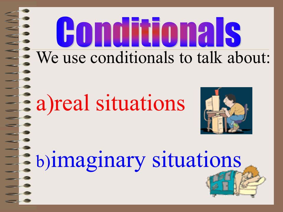real situations We use conditionals to talk about: