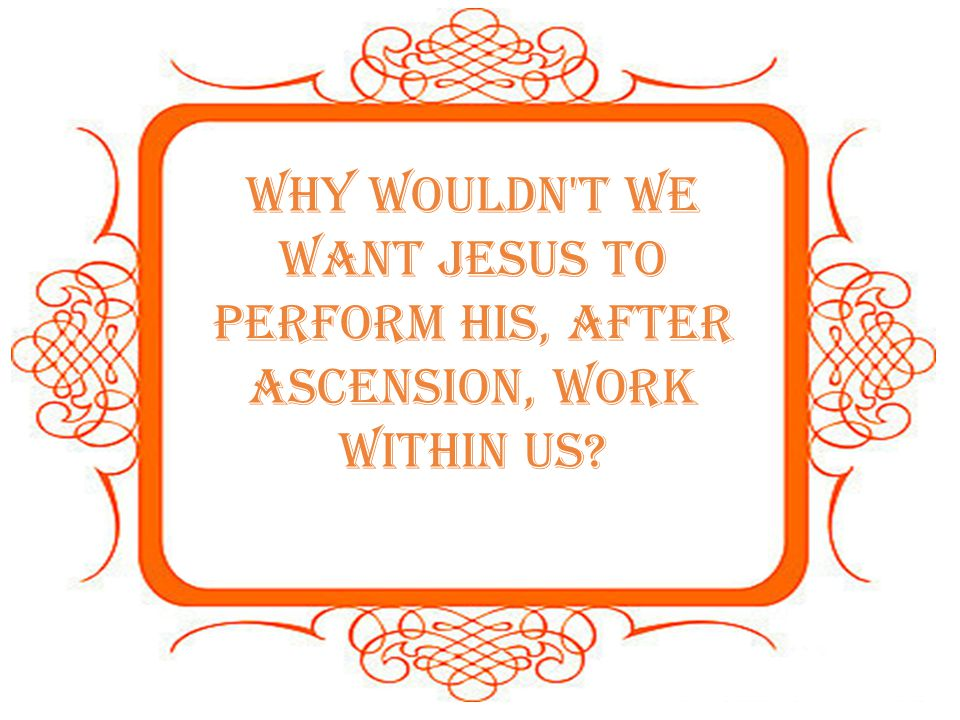 Why wouldn t we want Jesus to perform His, after Ascension, work within us