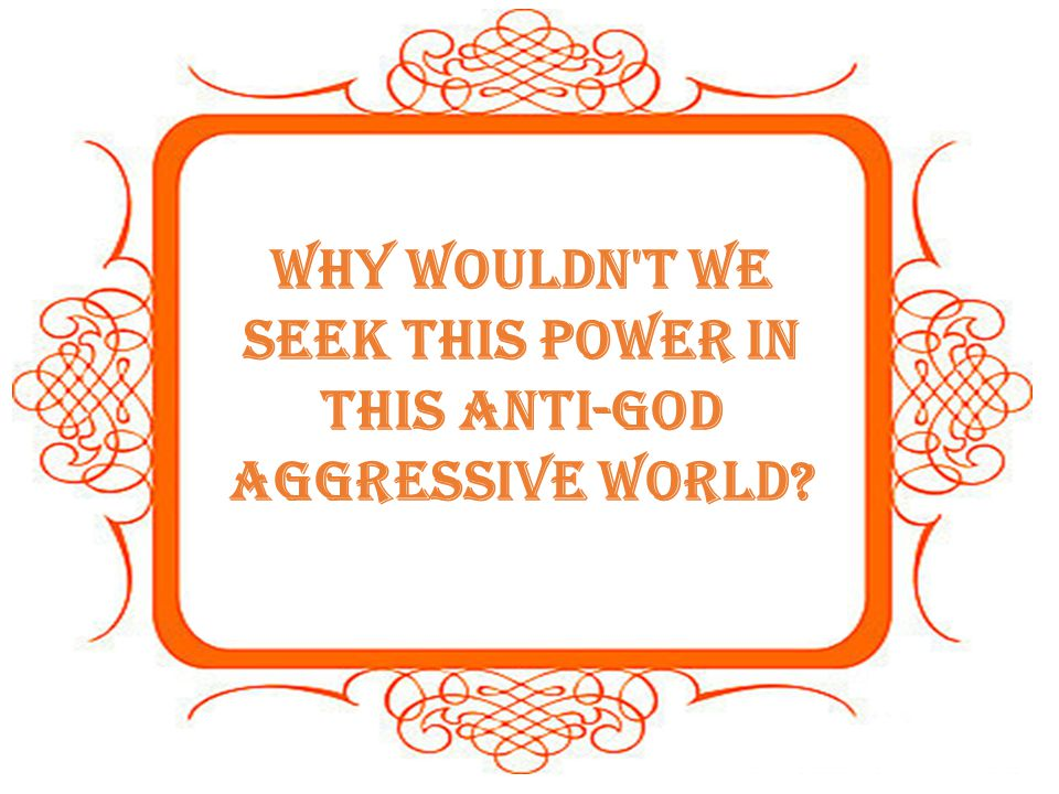 Why wouldn t we seek this power in this anti-God aggressive world