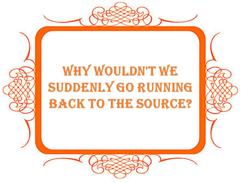 Why wouldn t we suddenly go running back to the source