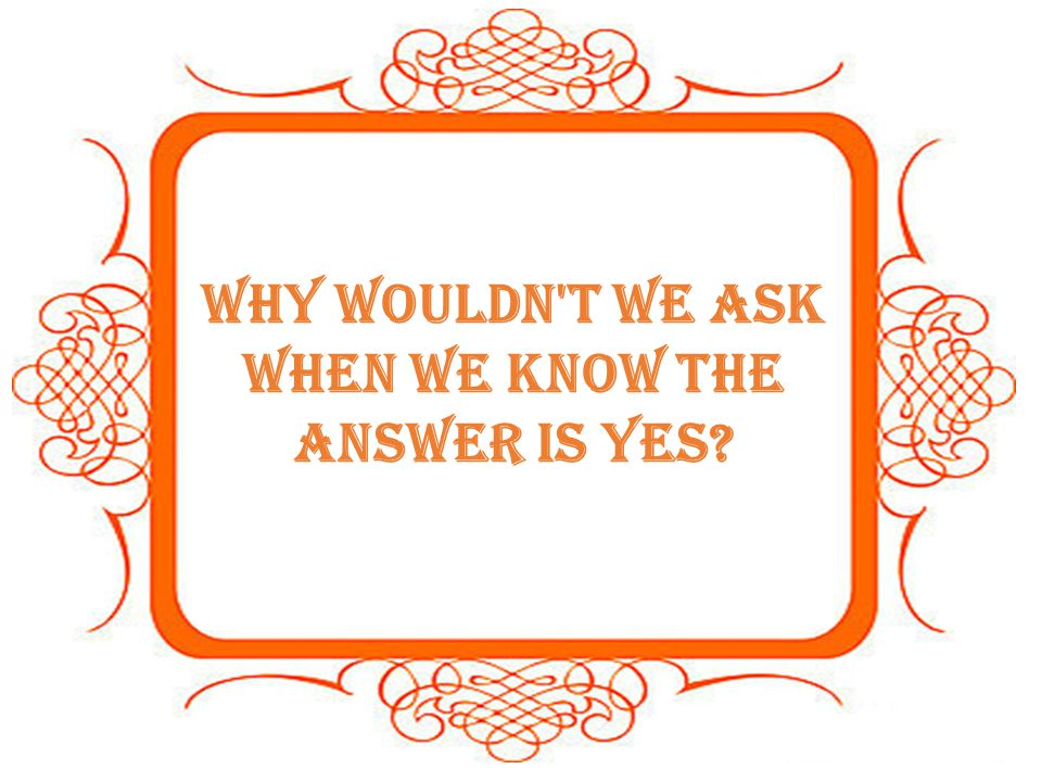 Why wouldn t we ask when we know the answer is yes